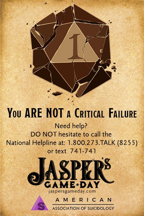 You ARE NOT a Critical Failure. Need Help? DO NOT hesitate to call the National Helpline at 1.800.273.8255 or text 741-741. Jasper's Game Day. American Association of Suicidology